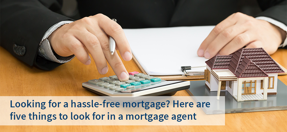 Looking for a hassle-free mortgage? Here are five things to look for in a mortgage agent