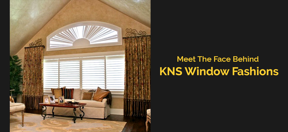 Meet The Face Behind KNS Window Fashions