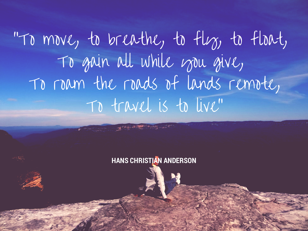 To move, to breathe, to fly, to float, To gain all while you give, To roam the roads of lands remote,To travel is to live.