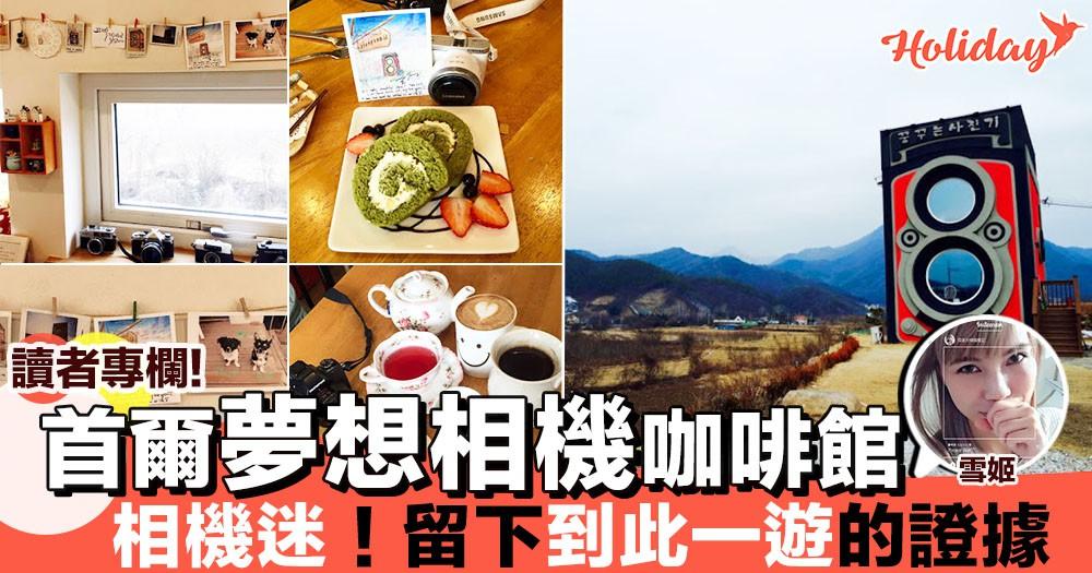 【專欄分享:雪姬】相機迷必去!首爾夢想相機咖啡館 到此一遊留底倩影喇~