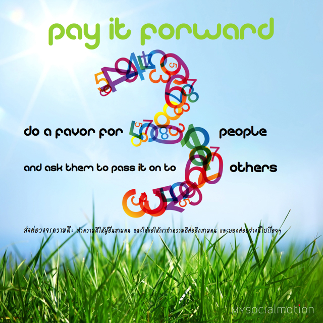 Pay it forward: do a favor for 3 people and ask them to pass it on to 3 others