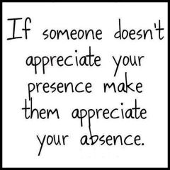 If someone dose not appreciate your presence