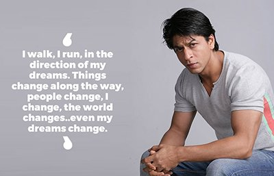 Shah Rukh Khan inspirational quotes - I walk, I run, in the direction of my dreams. Things change along the way, people change, I change, the world changes..even my dreams change..jpg