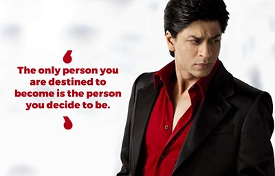 Shah Rukh Khan inspirational quotes - The only person you are destined to become is the person you decide to be..jpg