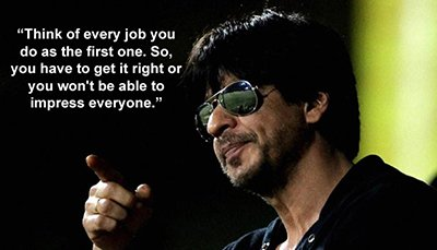 Shah Rukh Khan inspirational quotes - Think of every job you do as the first one..jpg