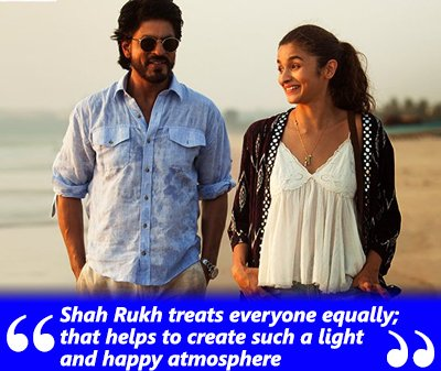 Shah Rukh treats everyone equally; that helps to create such a light and happy atmosphere- Dear Zindagi.jpg