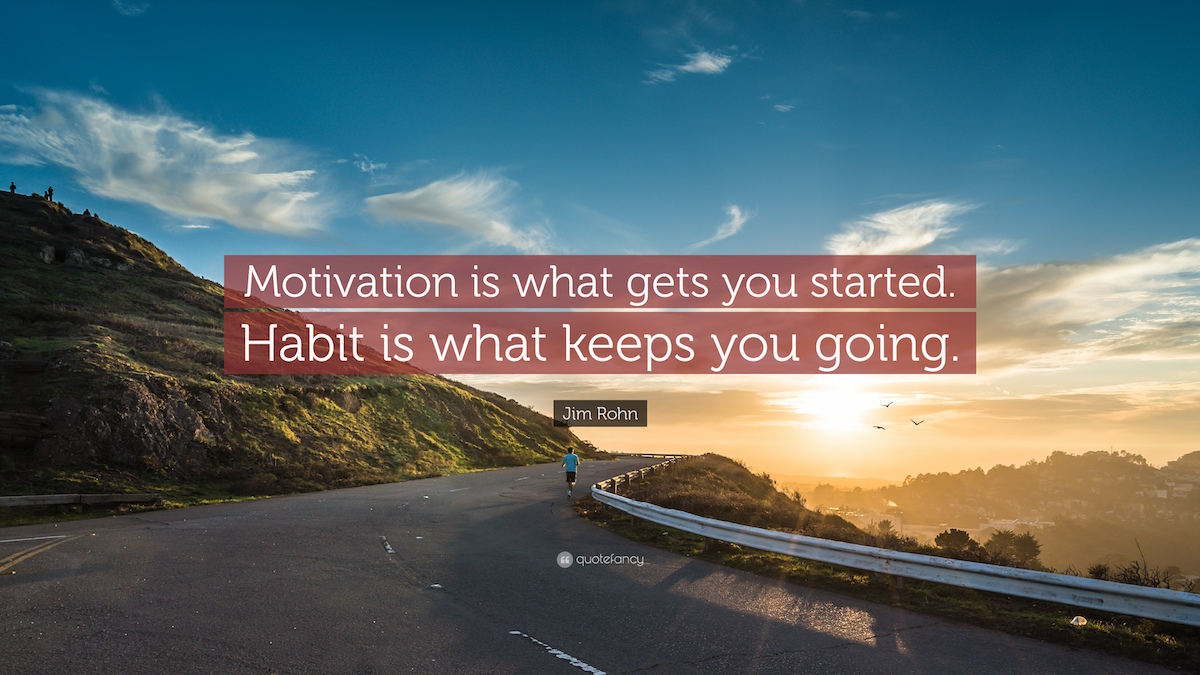 Motivation is what get you started. Habit is what keep you going
