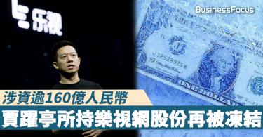【危機未除】賈躍亭所持樂視網股份再被凍結,涉資逾160億人民幣