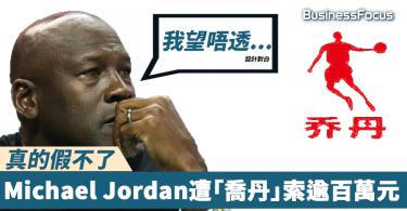 【真的假不了】內地山寨品牌「喬丹」告Michael Jordan,索逾百萬元經濟損失