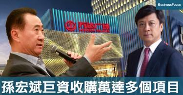 【老孫再戰】孫宏斌巨資收購萬達旅遊城與76家酒店,降低萬達商業負擔