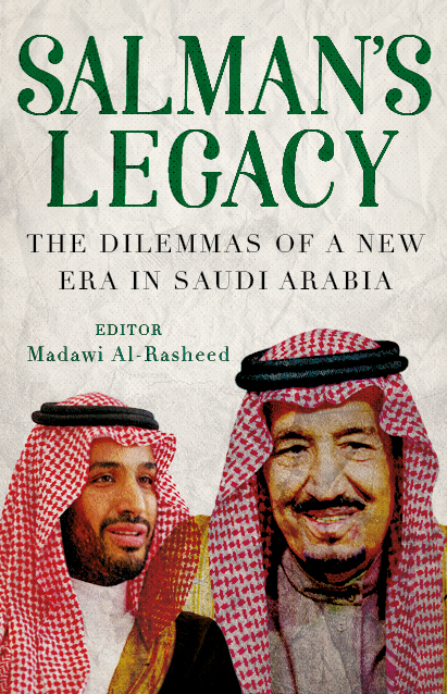 Salman's Legacy: The Dilemmas of a New Era in Saudi Arabia Madawi Al-Rasheed (Ed.) Hurst & Co, London, 2018