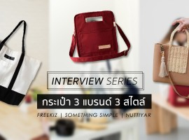 Interview Series แบรนด์ กระเป๋า 3 ร้าน 3 สไตล์ ดีไซน์เท่แถมไอเดียดี! (บทสัมภาษณ์#36)