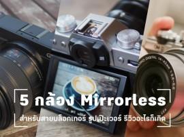 5 กล้อง Mirrorless สำหรับสายบล็อกเกอร์ รูปเป๊ะเวอร์ รีวิวอะไรก็เกิด (Gadget #2)