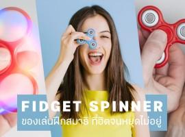 Fidget Spinner ของเล่นฝึกสมาธิ ที่ฮิตจนหยุดไม่อยู่