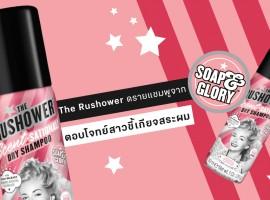 Soap & Glory เปิดตัวดรายแชมพูตัวใหม่  'The Rushower' บ๊ายบายผมมัน พร้อมสะบัดผมหอมสดชื่น