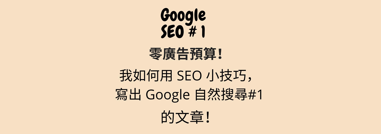 零廣告預算!我如何用 SEO 小技巧,寫出 Google 自然搜尋第 1 位的文章