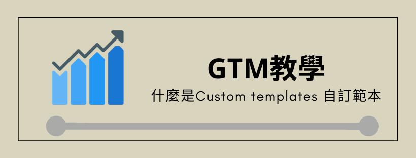 [GTM 教學] 什麼是Custom templates 自訂範本