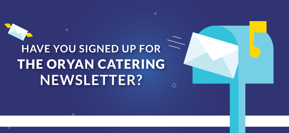 Have You Signed Up For The Oryan Catering Newsletter?