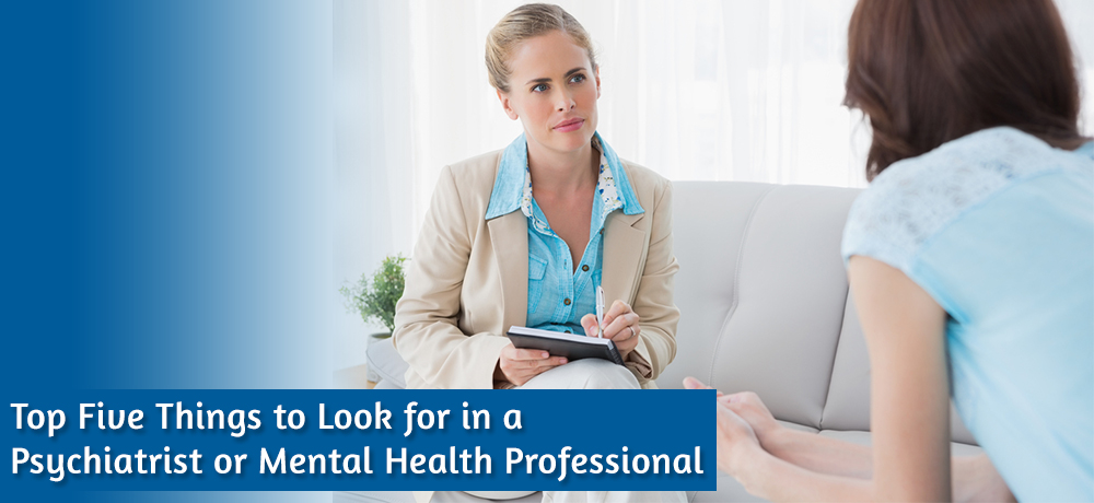 Top Five Things to Look for in a Psychiatrist or Mental Health Professional