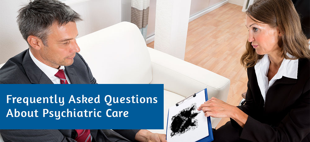 Frequently Asked Questions About Psychiatric Care