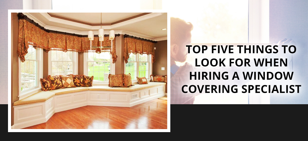 Top Five Things to Look For When Hiring a Window Covering Specialist