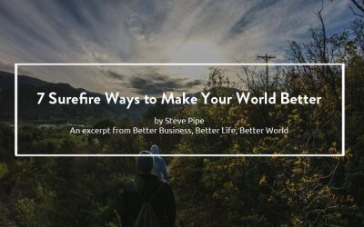 7 Surefire Ways to Make Your World Better – Better Business, Better Life, Better World