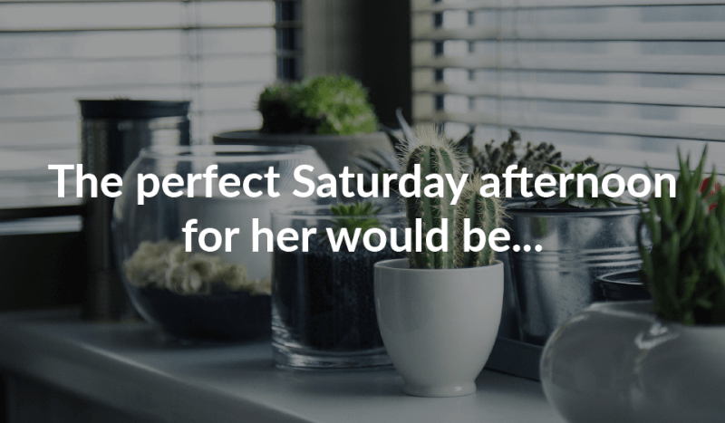 The perfect Saturday afternoon for her would be...