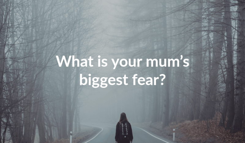 What is your mum's biggest fear?