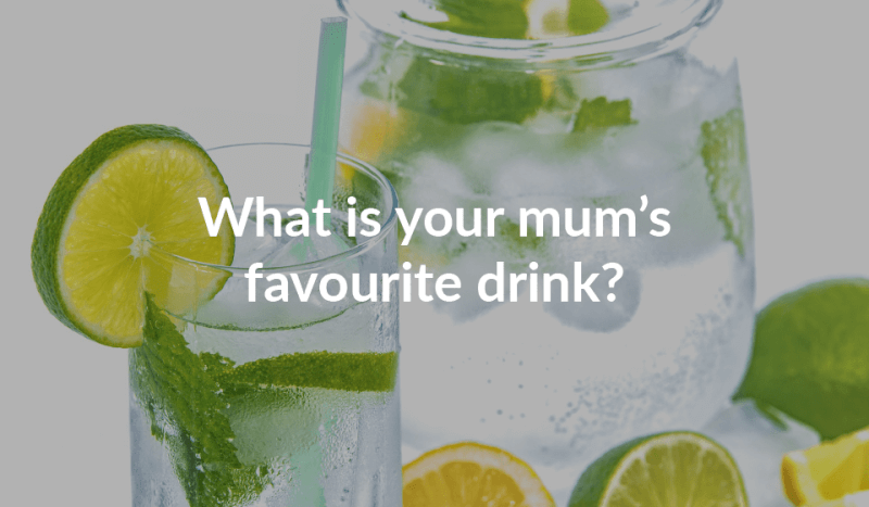 What is your mum's favourite drink?