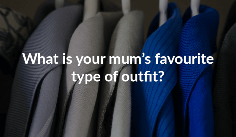 What is your mum's favourite type of outfit?