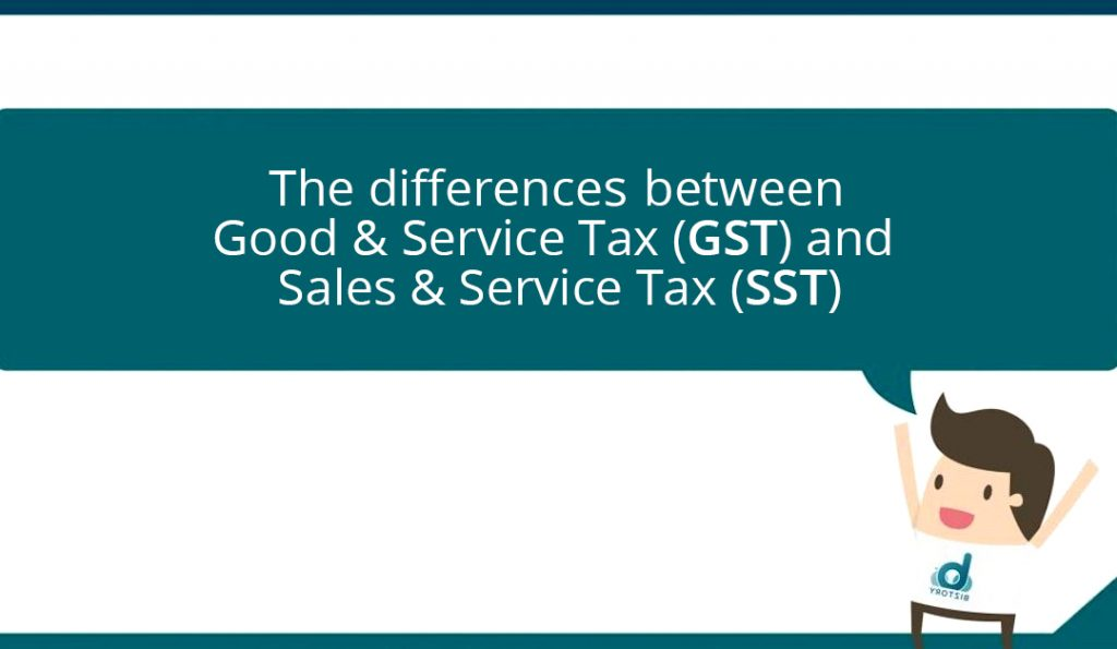 Differences between Good & Service Tax (GST) & Sales & Service Tax (SST)