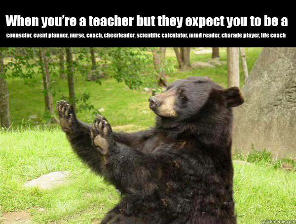 "Bear with both paws raised. Caption on image saying, ""When you're a teacher but they expect you to be a counselor, event planner, nurse, coach, cheerleader, scientific calculator, mind reader, charade player, life coach"