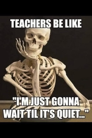 "Skeleton resting its chin on hand. Caption on image saying, ""Teachers be like, 'I'm just gonna wait 'til it's quiet...' """