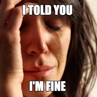 "Woman crying. Caption on image, ""I told you I'm fine."""