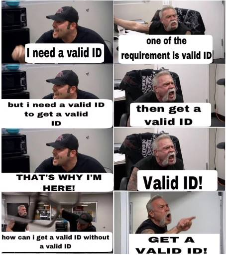 """""""I need a valid ID!"""" """"One of the requirements is a valid ID!"""" """"But I need a valid ID to get a valid ID."""" """"Then get a valid ID!"""""""