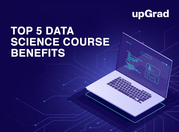 Top 5 Benefits of data science course on upGrad