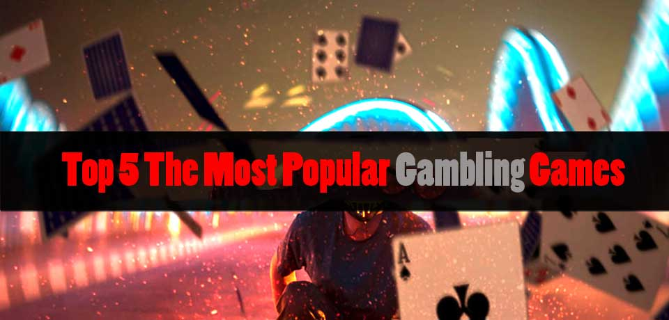 Top 5 The Most Popular Gambling Games In The Online Betting Industry