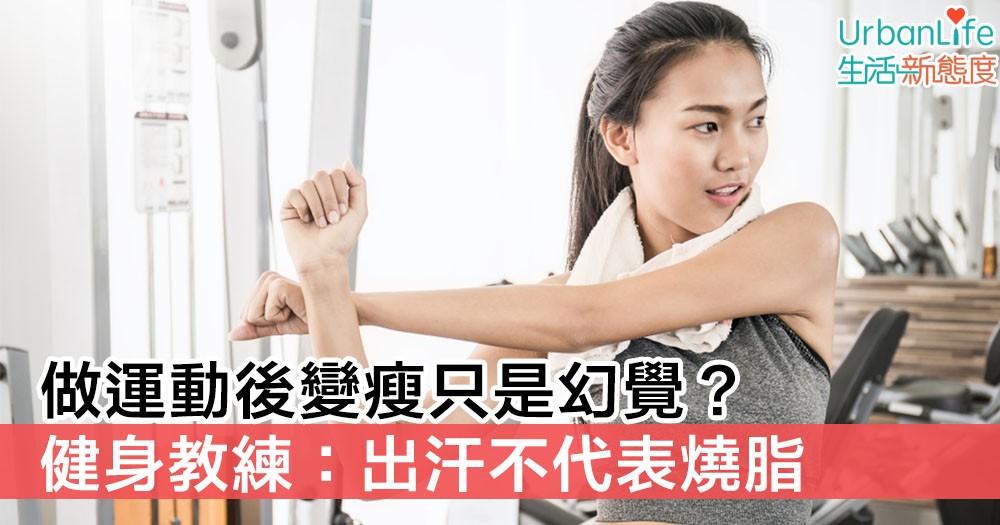 【運動迷思】做運動後變瘦只是幻覺? 健身教練:出汗不代表燒脂