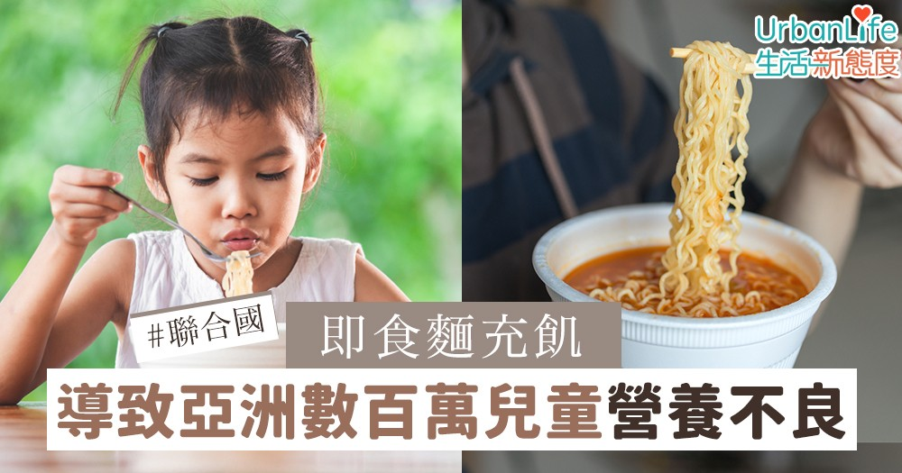 【公仔麵】聯合國報告:即食麵充飢 導致亞洲數百萬兒童營養不良