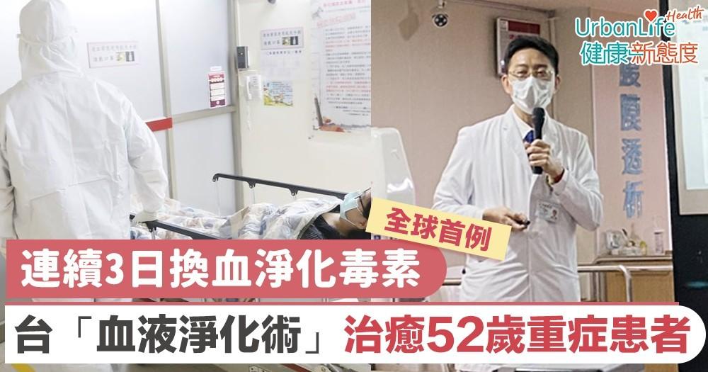 【新型肺炎治療】連續3日換血淨化毒素 台灣首例「血液淨化術」成功治癒52歲重症患者