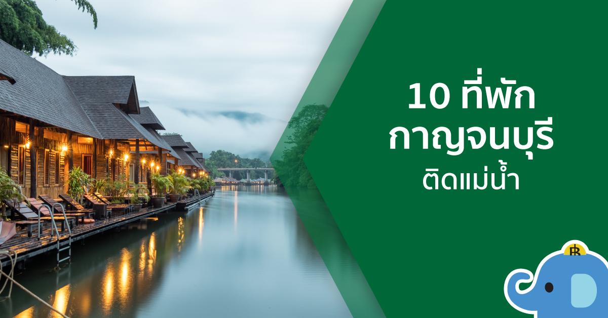 อยู่ไกลไปทำไม! 10 ที่พัก กาญจนบุรี ริมแม่น้ำ เล่นน้ำได้ เช้ายันเย็น