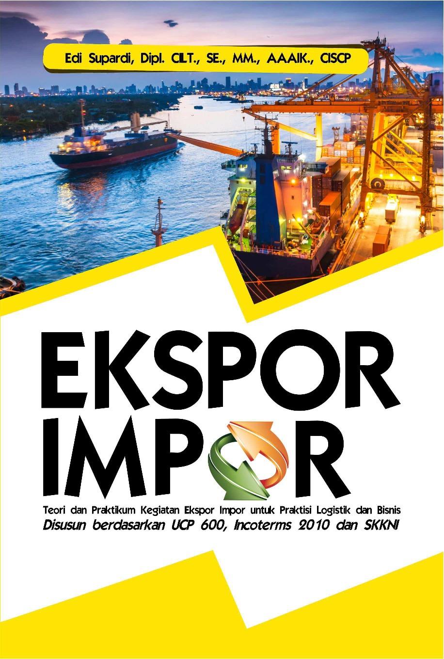 Ekspor Impor : Teori dan Praktikum Kegiatan Ekspor Impor untuk Praktisi Logistik dan Bisnis