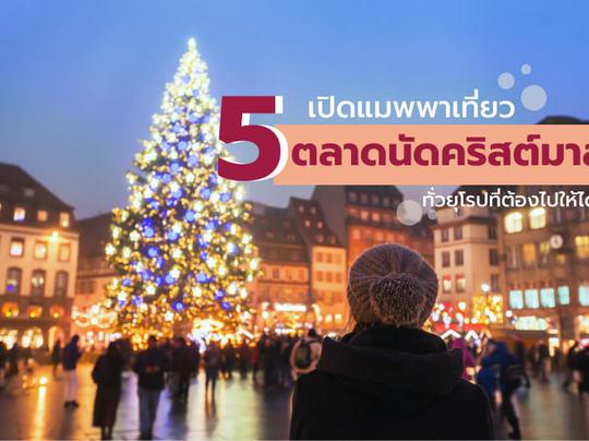 เปิดแมพพาเที่ยว 5 ตลาดนัดคริสต์มาสทั่วยุโรปที่ต้องไปให้ได้!