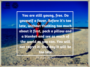 You are still young, free. Do yourself a favor. Before it's too late, without thinking too much about it first, pack a pillow and a blanket and see as much of the world as you can. You will not regret it. One day it will be too late.