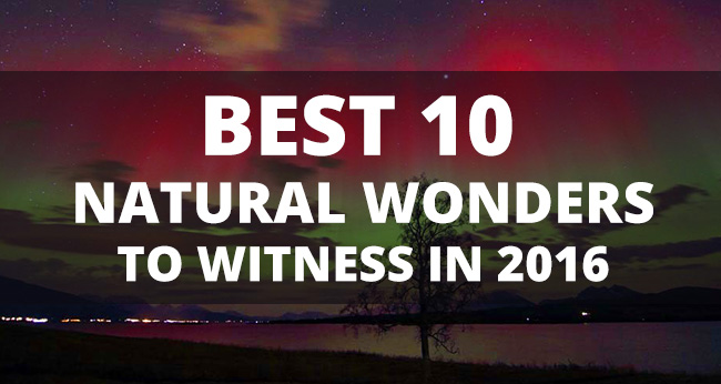 The Best 10 Natural Wonders to Witness in 2016