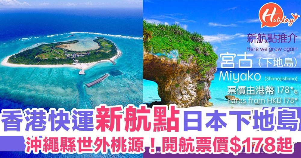 HKEXPRESS又出新航點!直飛日本沖繩縣宮古島~票價$178起!