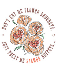 Don't by me flower bouquets just treat me salmon buffets