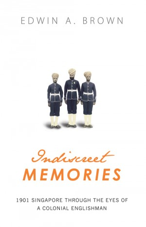 Indiscreet Memories: 1901 Singapore through the eyes of a colonial Englishman by Edwin Brown from Monsoon Books in Autobiography & Biography category