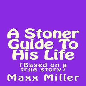 A Stoner Guide To His Life: (Based on a true story) by Maxx Miller from Mike MCkinney in General Novel category