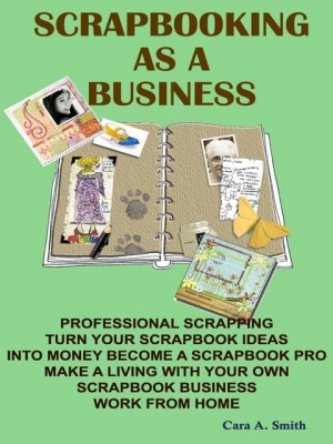 Scrapbooking As A Business by Cara A. Smith  from OUTSIDE THE BOX ebookpublishing in Tots & Toddlers category
